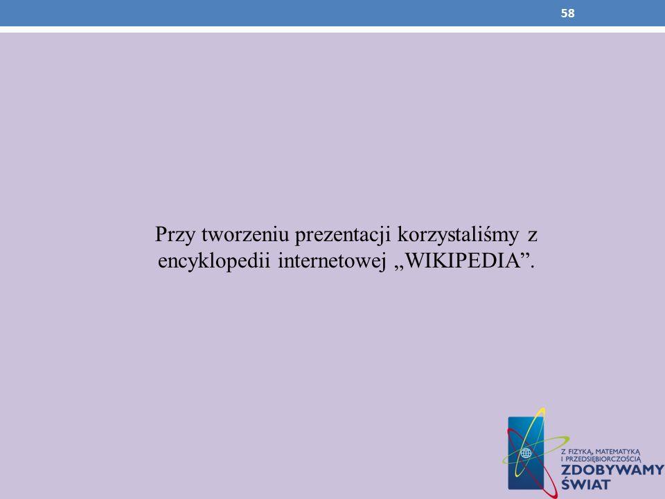 58 Przy tworzeniu prezentacji korzystaliśmy z encyklopedii internetowej WIKIPEDIA.