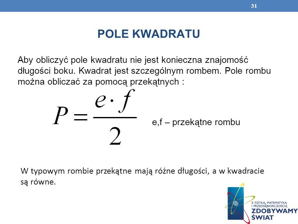 31 POLE KWADRATU W typowym rombie przekątne mają różne długości, a w kwadracie są równe. Aby obliczyć pole kwadratu nie jest konieczna znajomość długo