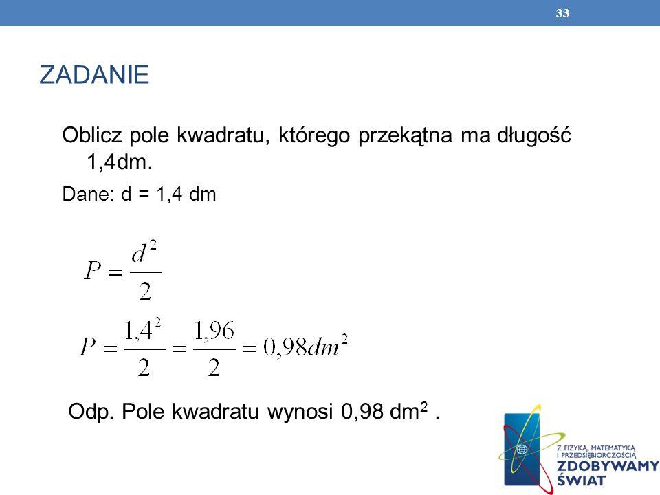 33 ZADANIE Oblicz pole kwadratu, którego przekątna ma długość 1,4dm. Dane: d = 1,4 dm Odp. Pole kwadratu wynosi 0,98 dm 2.
