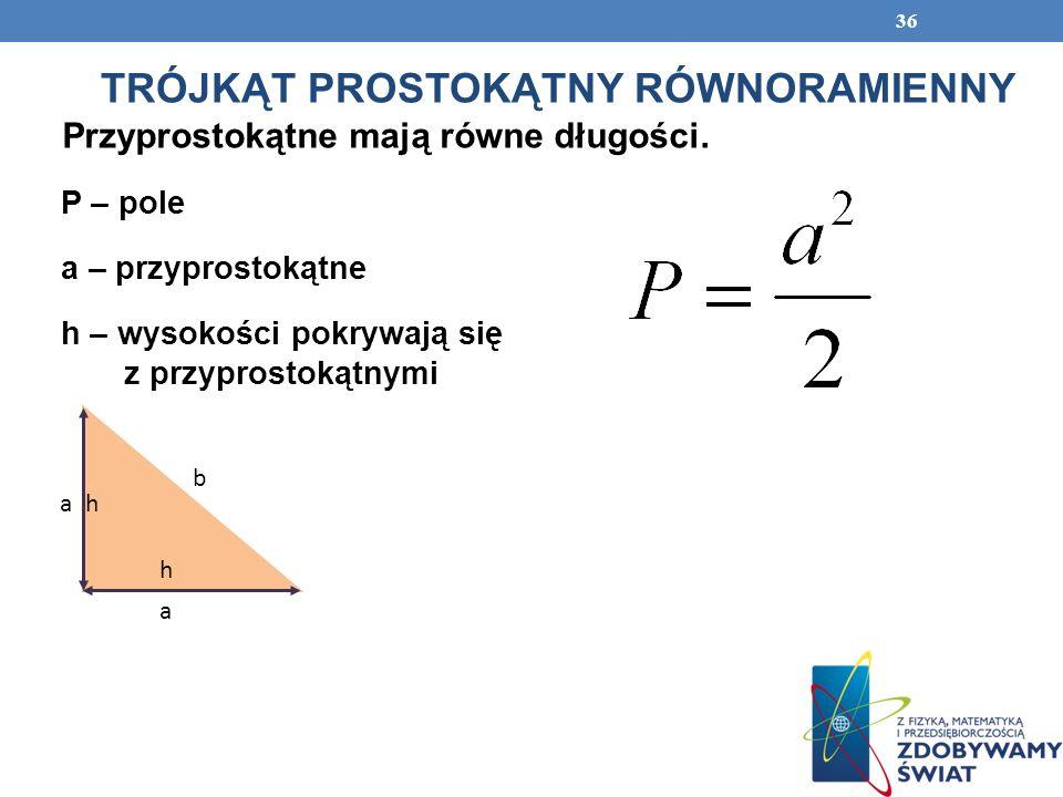 36 TRÓJKĄT PROSTOKĄTNY RÓWNORAMIENNY Przyprostokątne mają równe długości. P – pole a – przyprostokątne h – wysokości pokrywają się z przyprostokątnymi