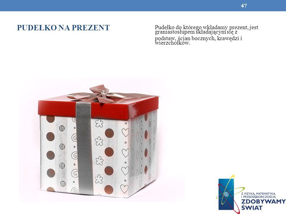 PUDEŁKO NA PREZENT Pudełko do którego wkładamy prezent, jest graniastosłupem składającym się z podstaw, ścian bocznych, krawędzi i wierzchołków. 47