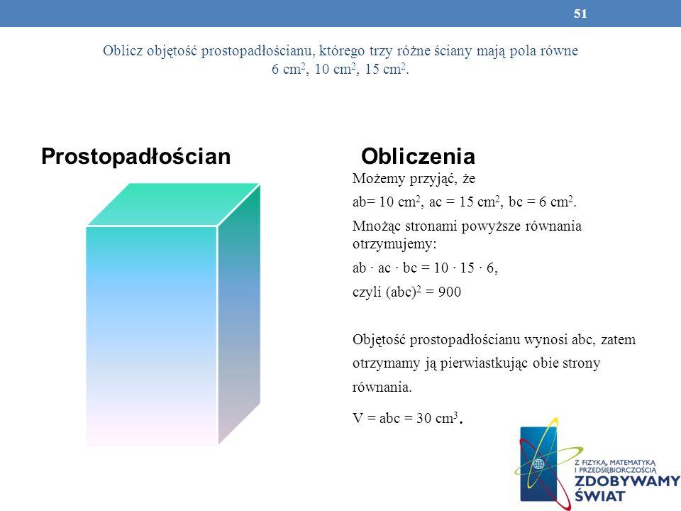 Oblicz objętość prostopadłościanu, którego trzy różne ściany mają pola równe 6 cm 2, 10 cm 2, 15 cm 2. ProstopadłościanObliczenia Możemy przyjąć, że a