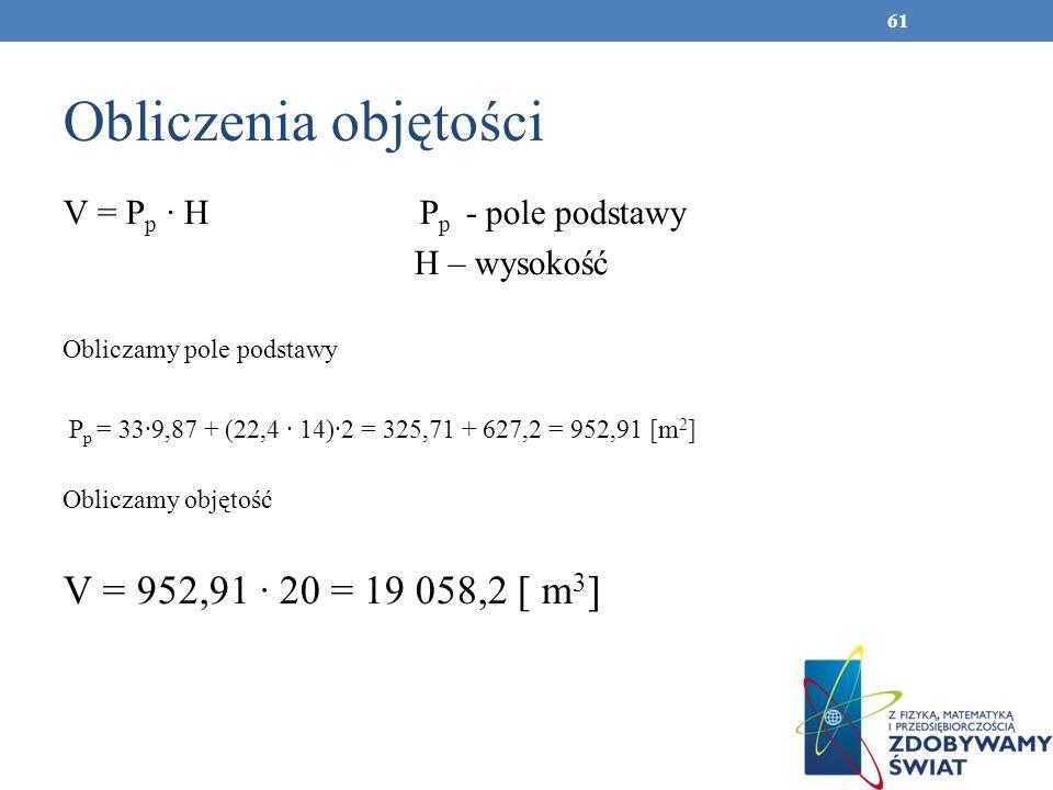 Obliczenia objętości V = P p H P p - pole podstawy H – wysokość Obliczamy pole podstawy P p = 339,87 + (22,4 14)2 = 325,71 + 627,2 = 952,91 [m 2 ] Obl