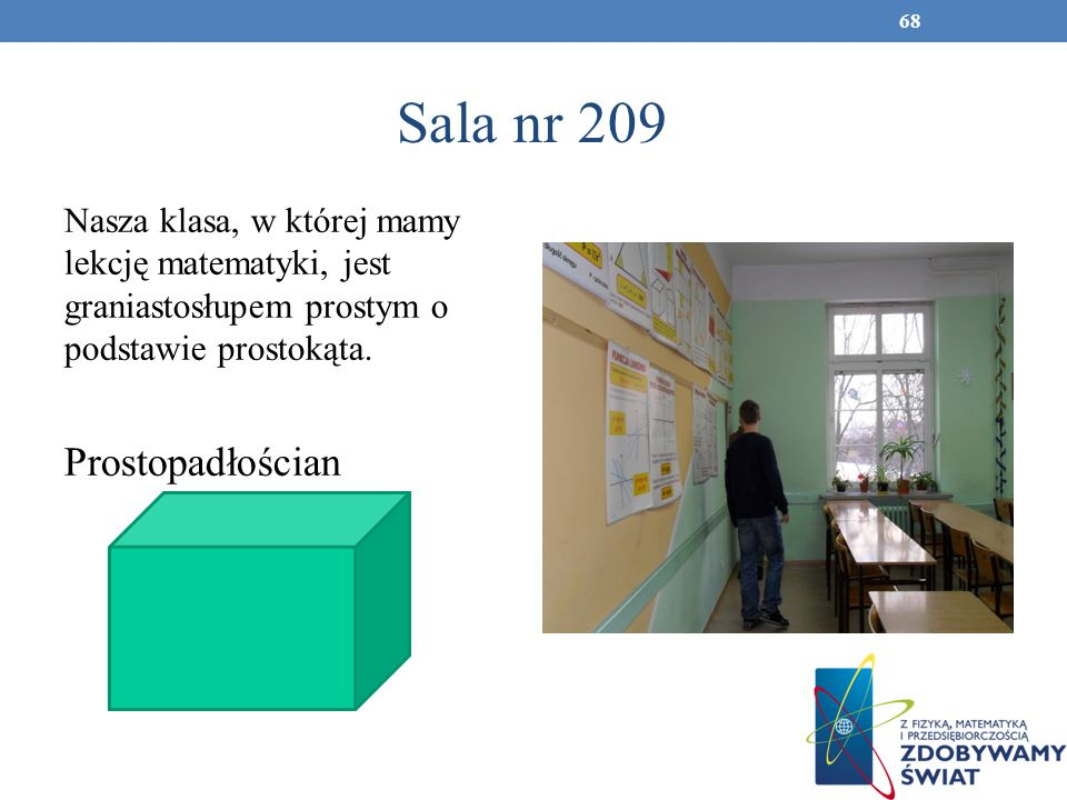 Sala nr 209 Nasza klasa, w której mamy lekcję matematyki, jest graniastosłupem prostym o podstawie prostokąta. Prostopadłościan 68