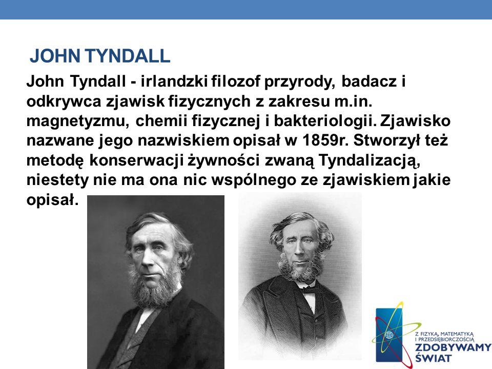JOHN TYNDALL John Tyndall - irlandzki filozof przyrody, badacz i odkrywca zjawisk fizycznych z zakresu m.in. magnetyzmu, chemii fizycznej i bakteriolo