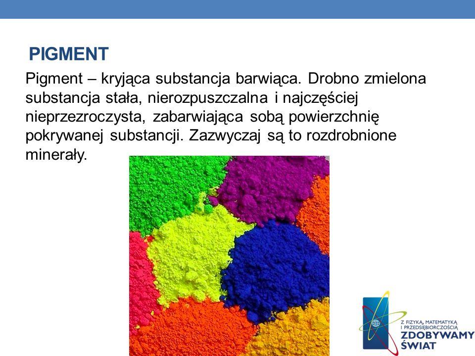PIGMENT Pigment – kryjąca substancja barwiąca. Drobno zmielona substancja stała, nierozpuszczalna i najczęściej nieprzezroczysta, zabarwiająca sobą po