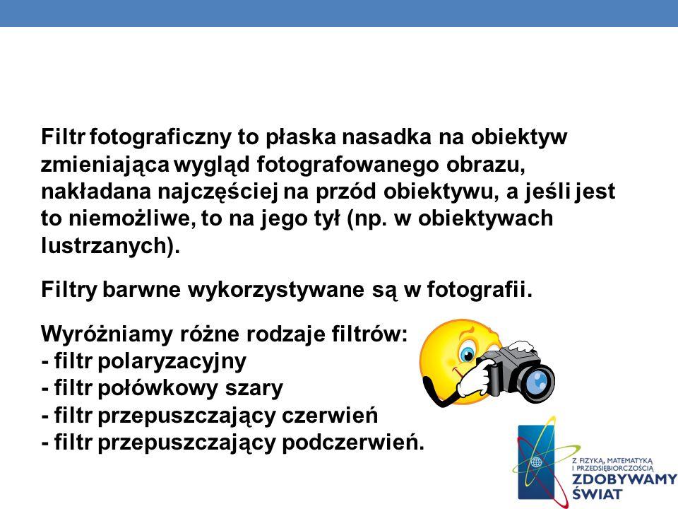 CZYM JEST FILTR FOTOGRAFICZNY? Filtr fotograficzny to płaska nasadka na obiektyw zmieniająca wygląd fotografowanego obrazu, nakładana najczęściej na p