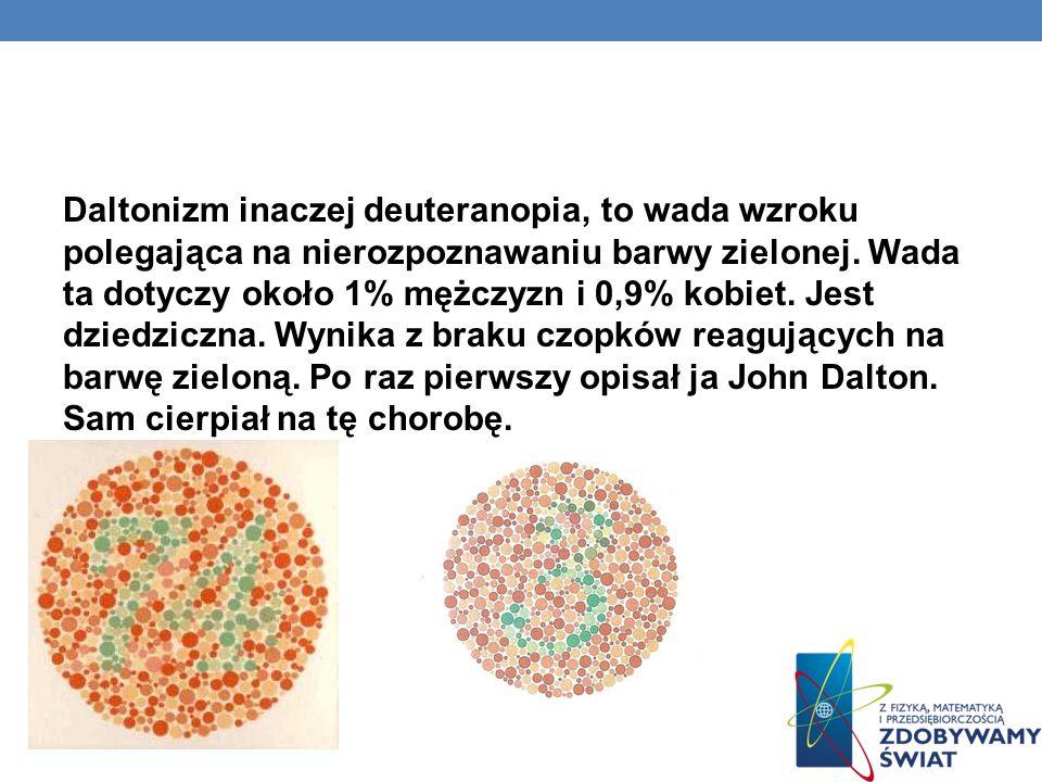 DALTONIZM Daltonizm inaczej deuteranopia, to wada wzroku polegająca na nierozpoznawaniu barwy zielonej. Wada ta dotyczy około 1% mężczyzn i 0,9% kobie
