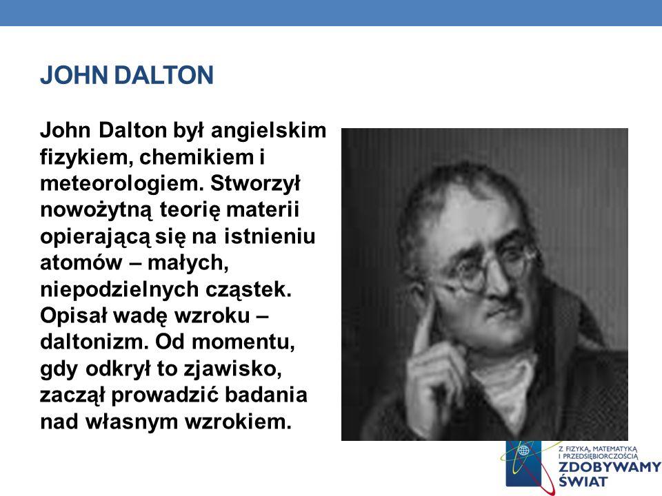 JOHN DALTON John Dalton był angielskim fizykiem, chemikiem i meteorologiem. Stworzył nowożytną teorię materii opierającą się na istnieniu atomów – mał