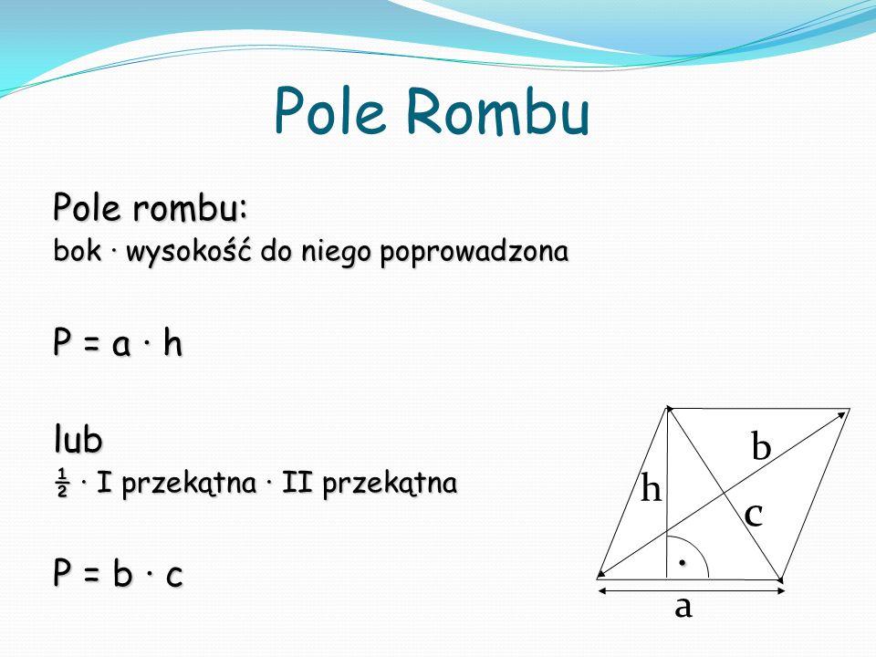 Pole Rombu Pole rombu: bok wysokość do niego poprowadzona P = a h lub ½ I przekątna II przekątna P = b c. a h b c