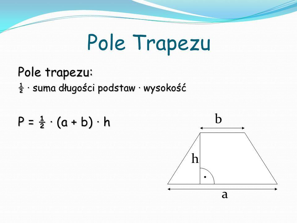 Pole Trapezu Pole trapezu: ½ suma długości podstaw wysokość P = ½ (a + b) h a b. h