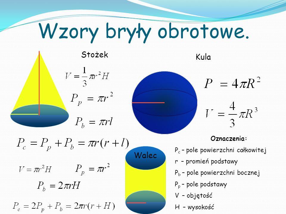 Stożek Wzory bryły obrotowe. Kula Walec Oznaczenia: P c – pole powierzchni całkowitej r – promień podstawy P b – pole powierzchni bocznej P p – pole p