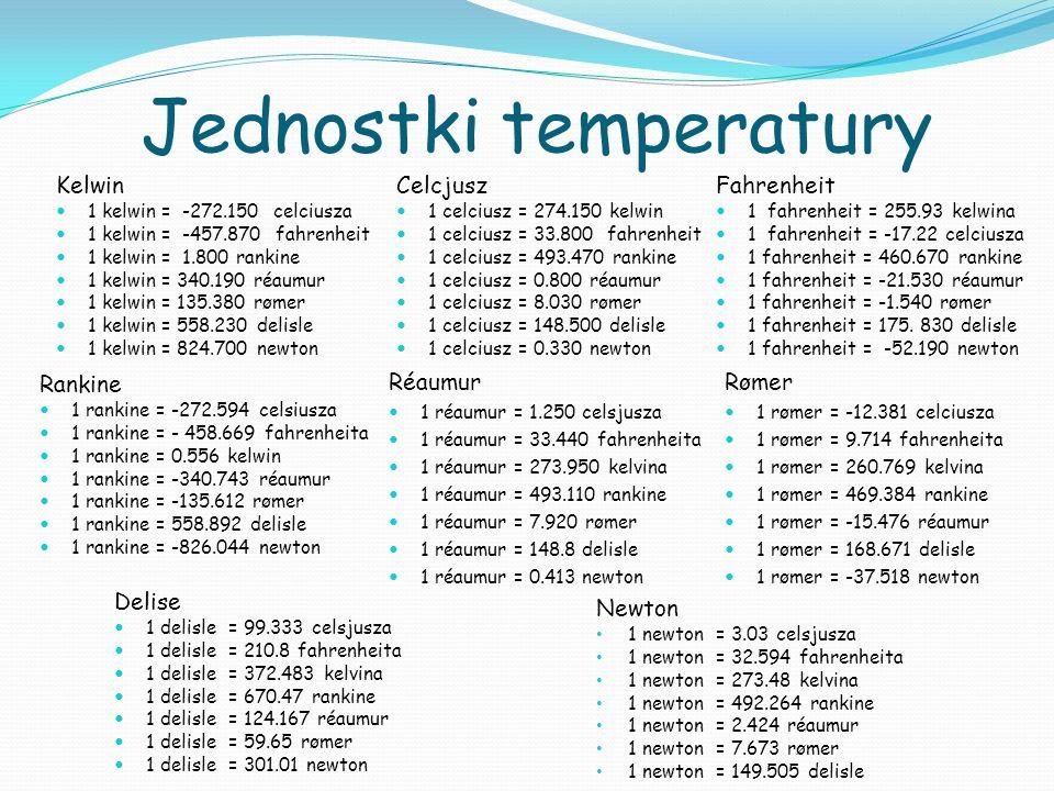 Jednostki temperatury Kelwin 1 kelwin = -272.150 celciusza 1 kelwin = -457.870 fahrenheit 1 kelwin = 1.800 rankine 1 kelwin = 340.190 réaumur 1 kelwin = 135.380 rømer 1 kelwin = 558.230 delisle 1 kelwin = 824.700 newton Celcjusz 1 celciusz = 274.150 kelwin 1 celciusz = 33.800 fahrenheit 1 celciusz = 493.470 rankine 1 celciusz = 0.800 réaumur 1 celciusz = 8.030 rømer 1 celciusz = 148.500 delisle 1 celciusz = 0.330 newton Fahrenheit 1 fahrenheit = 255.93 kelwina 1 fahrenheit = -17.22 celciusza 1 fahrenheit = 460.670 rankine 1 fahrenheit = -21.530 réaumur 1 fahrenheit = -1.540 rømer 1 fahrenheit = 175.