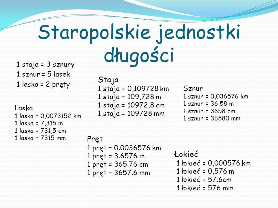 Staropolskie jednostki długości 1 staja = 3 sznury 1 sznur = 5 lasek 1 laska = 2 pręty Łokieć 1 łokieć = 0,000576 km 1 łokieć = 0,576 m 1 łokieć = 57.6cm 1 łokieć = 576 mm Pręt 1 pręt = 0.0036576 km 1 pręt = 3.6576 m 1 pręt = 365.76 cm 1 pręt = 3657.6 mm Laska 1 laska = 0,0073152 km 1 laska = 7,315 m 1 laska = 731,5 cm 1 laska = 7315 mm Sznur 1 sznur = 0,036576 km 1 sznur = 36,58 m 1 sznur = 3658 cm 1 sznur = 36580 mm Staja 1 staja = 0,109728 km 1 staja = 109,728 m 1 staja = 10972,8 cm 1 staja = 109728 mm