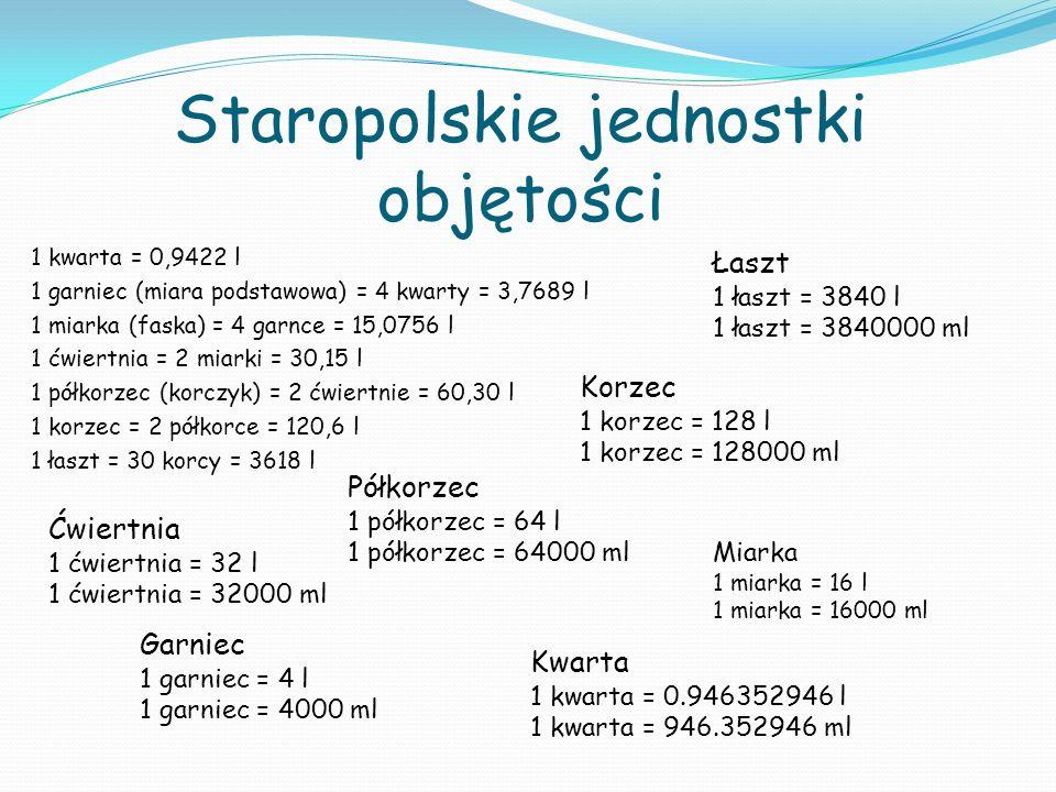 Staropolskie jednostki objętości 1 kwarta = 0,9422 l 1 garniec (miara podstawowa) = 4 kwarty = 3,7689 l 1 miarka (faska) = 4 garnce = 15,0756 l 1 ćwiertnia = 2 miarki = 30,15 l 1 półkorzec (korczyk) = 2 ćwiertnie = 60,30 l 1 korzec = 2 półkorce = 120,6 l 1 łaszt = 30 korcy = 3618 l Kwarta 1 kwarta = 0.946352946 l 1 kwarta = 946.352946 ml Garniec 1 garniec = 4 l 1 garniec = 4000 ml Miarka 1 miarka = 16 l 1 miarka = 16000 ml Ćwiertnia 1 ćwiertnia = 32 l 1 ćwiertnia = 32000 ml Półkorzec 1 półkorzec = 64 l 1 półkorzec = 64000 ml Korzec 1 korzec = 128 l 1 korzec = 128000 ml Łaszt 1 łaszt = 3840 l 1 łaszt = 3840000 ml