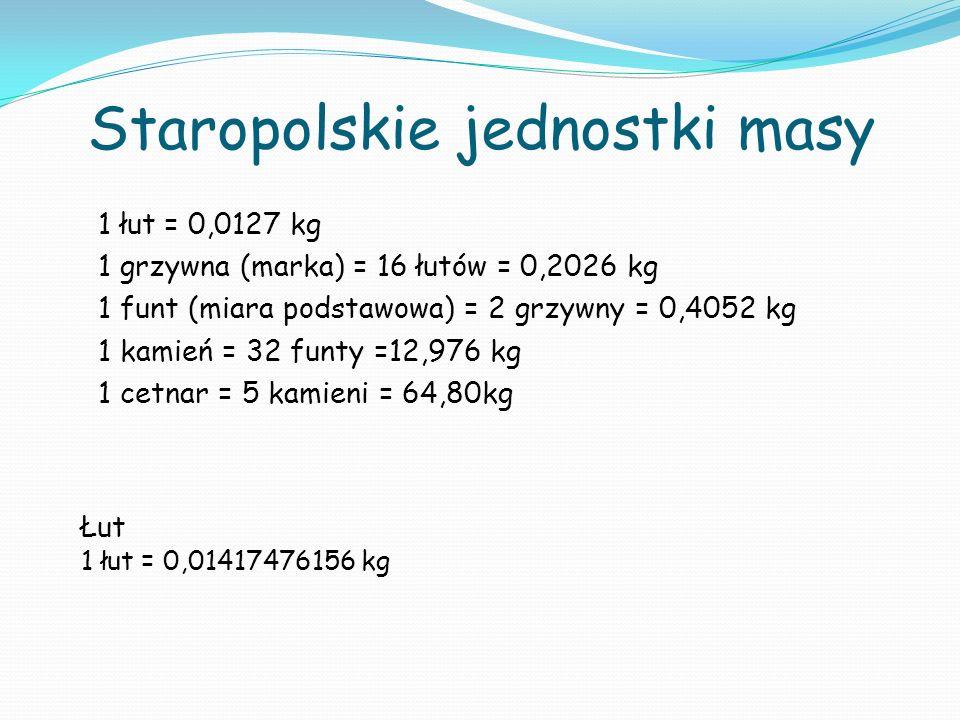 Staropolskie jednostki masy 1 łut = 0,0127 kg 1 grzywna (marka) = 16 łutów = 0,2026 kg 1 funt (miara podstawowa) = 2 grzywny = 0,4052 kg 1 kamień = 32 funty =12,976 kg 1 cetnar = 5 kamieni = 64,80kg Łut 1 łut = 0,01417476156 kg