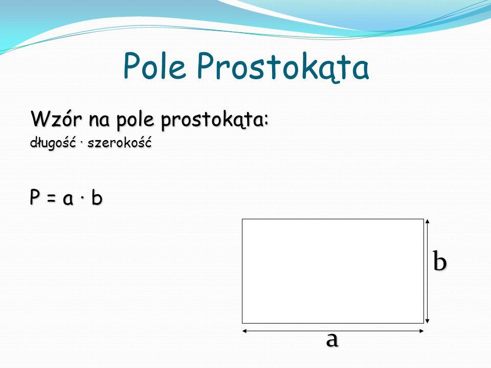 Pole Prostokąta Wzór na pole prostokąta: długość szerokość P = a b a b
