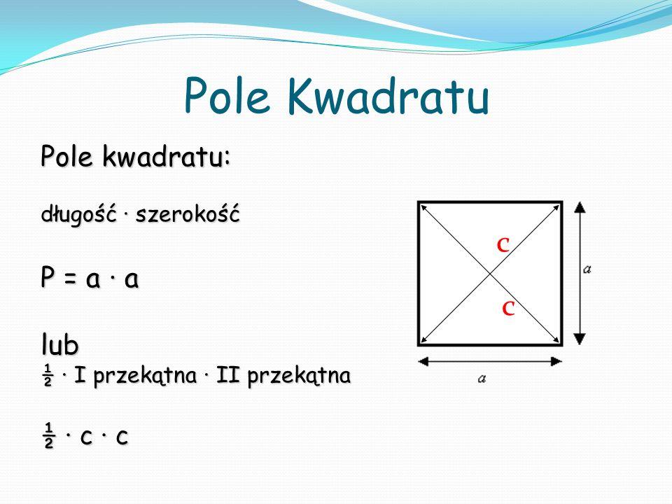Pole Kwadratu Pole kwadratu: długość szerokość P = a a lub ½ I przekątna II przekątna ½ c c c c
