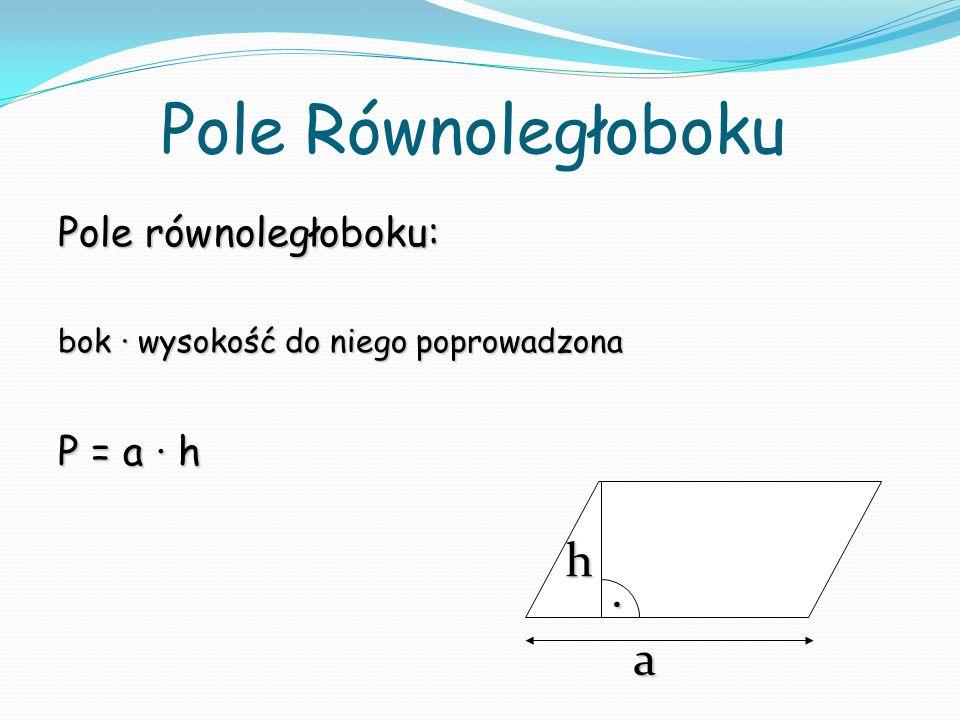 Pole Równoległoboku Pole równoległoboku: bok wysokość do niego poprowadzona P = a h a h.