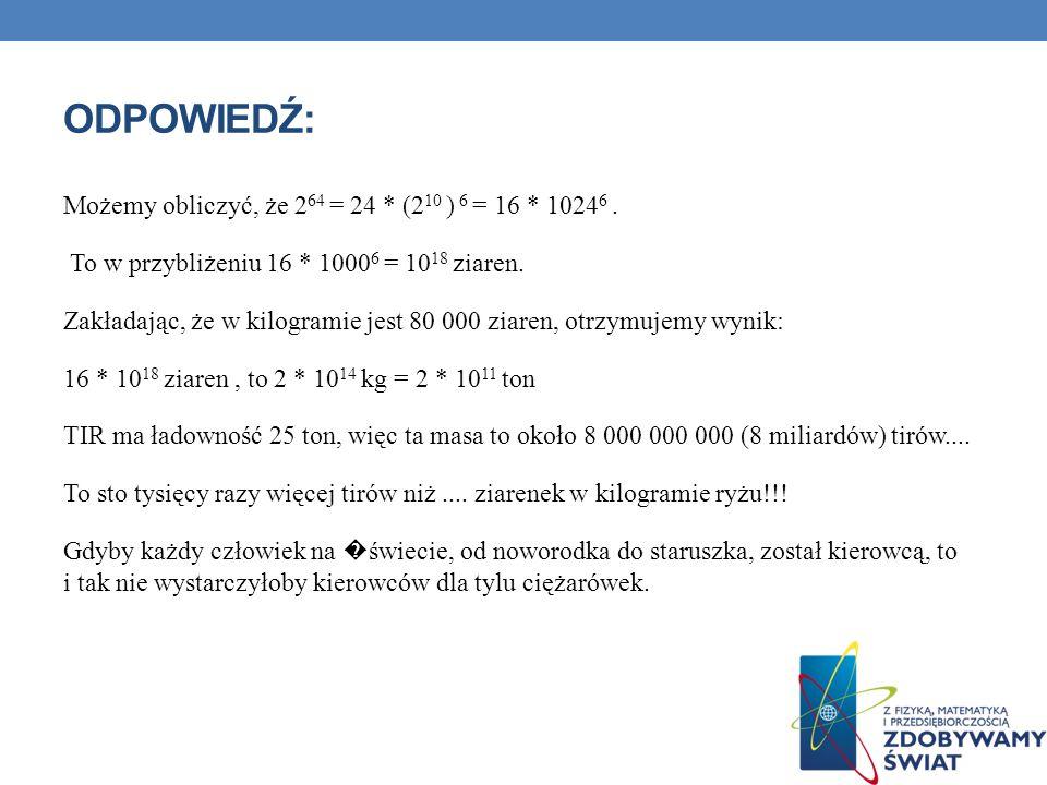ODPOWIEDŹ: Możemy obliczyć, że 2 64 = 24 * (2 10 ) 6 = 16 * 1024 6. To w przybliżeniu 16 * 1000 6 = 10 18 ziaren. Zakładając, że w kilogramie jest 80