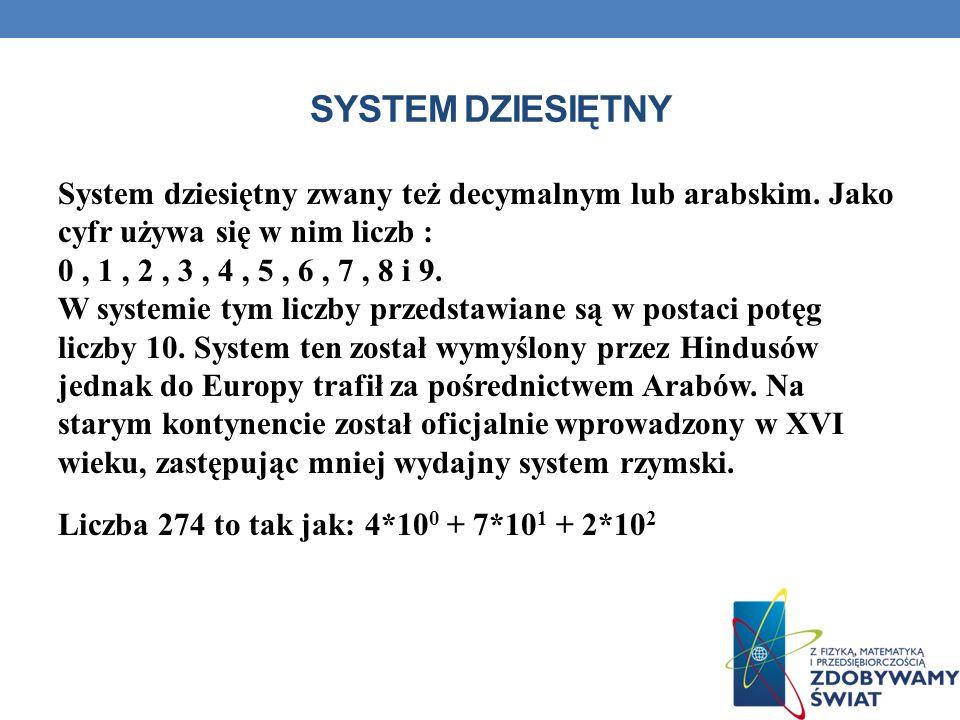SYSTEM DZIESIĘTNY System dziesiętny zwany też decymalnym lub arabskim. Jako cyfr używa się w nim liczb : 0, 1, 2, 3, 4, 5, 6, 7, 8 i 9. W systemie tym