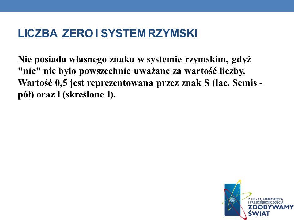 LICZBA ZERO I SYSTEM RZYMSKI Nie posiada własnego znaku w systemie rzymskim, gdyż