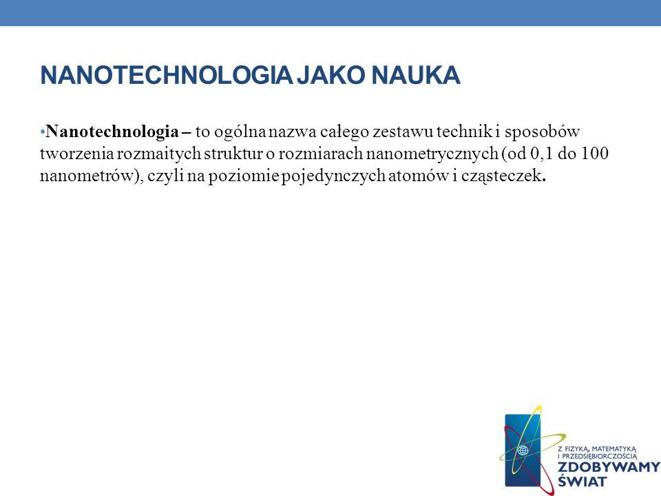 NANOTECHNOLOGIA JAKO NAUKA Nanotechnologia – to ogólna nazwa całego zestawu technik i sposobów tworzenia rozmaitych struktur o rozmiarach nanometryczn