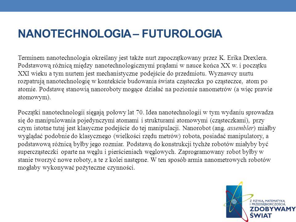 NANOTECHNOLOGIA – FUTUROLOGIA Terminem nanotechnologia określany jest także nurt zapoczątkowany przez K. Erika Drexlera. Podstawową różnicą między nan