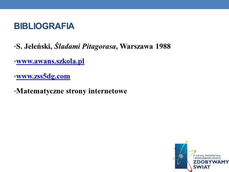 BIBLIOGRAFIA S. Jeleński, Śladami Pitagorasa, Warszawa 1988 www.awans.szkola.pl www.zss5dg.com Matematyczne strony internetowe