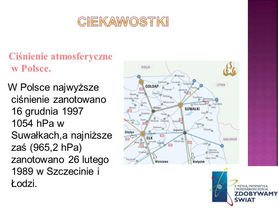 Ciśnienie atmosferyczne w Polsce. W Polsce najwyższe ciśnienie zanotowano 16 grudnia 1997 1054 hPa w Suwałkach,a najniższe zaś (965,2 hPa) zanotowano