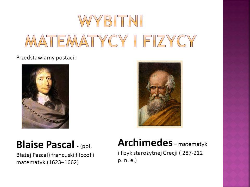 Przedstawiamy postaci : Blaise Pascal - (pol. Błażej Pascal) francuski filozof i matematyk.(1623–1662) Archimedes – matematyk i fizyk starożytnej Grec