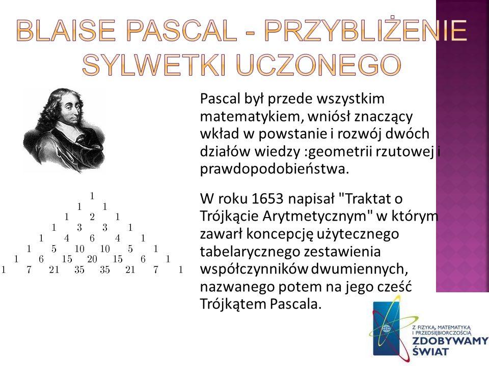 Pascal był przede wszystkim matematykiem, wniósł znaczący wkład w powstanie i rozwój dwóch działów wiedzy :geometrii rzutowej i prawdopodobieństwa. W