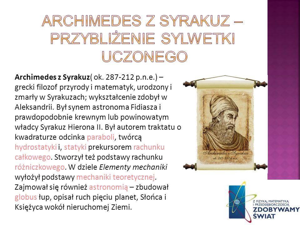 Archimedes z Syrakuz( ok. 287-212 p.n.e.) – grecki filozof przyrody i matematyk, urodzony i zmarły w Syrakuzach; wykształcenie zdobył w Aleksandrii. B