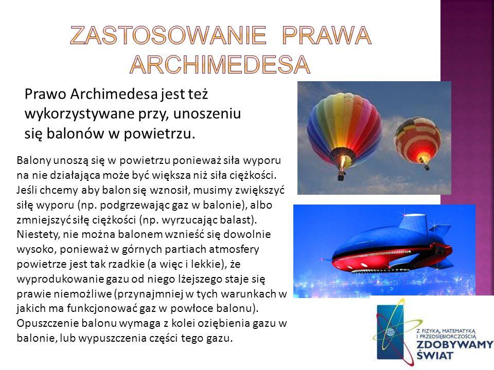 Prawo Archimedesa jest też wykorzystywane przy, unoszeniu się balonów w powietrzu. Balony unoszą się w powietrzu ponieważ siła wyporu na nie działając