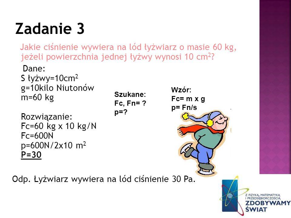 Jakie ciśnienie wywiera na lód łyżwiarz o masie 60 kg, jeżeli powierzchnia jednej łyżwy wynosi 10 cm 2 ? Dane: S łyżwy=10cm 2 g=10kilo Niutonów m=60 k