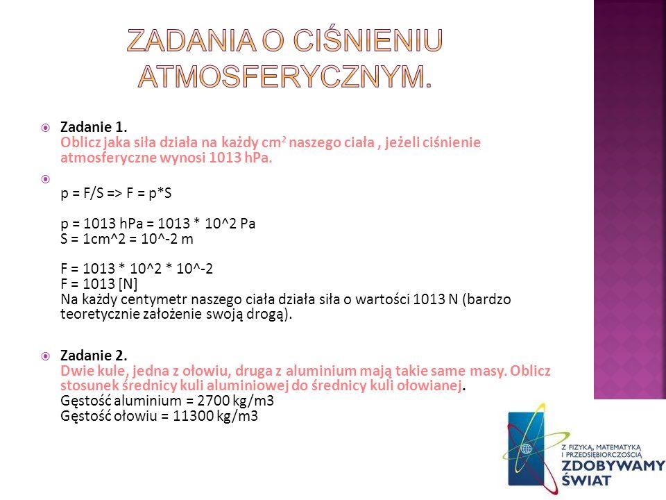 Zadanie 1. Oblicz jaka siła działa na każdy cm 2 naszego ciała, jeżeli ciśnienie atmosferyczne wynosi 1013 hPa. p = F/S => F = p*S p = 1013 hPa = 1013