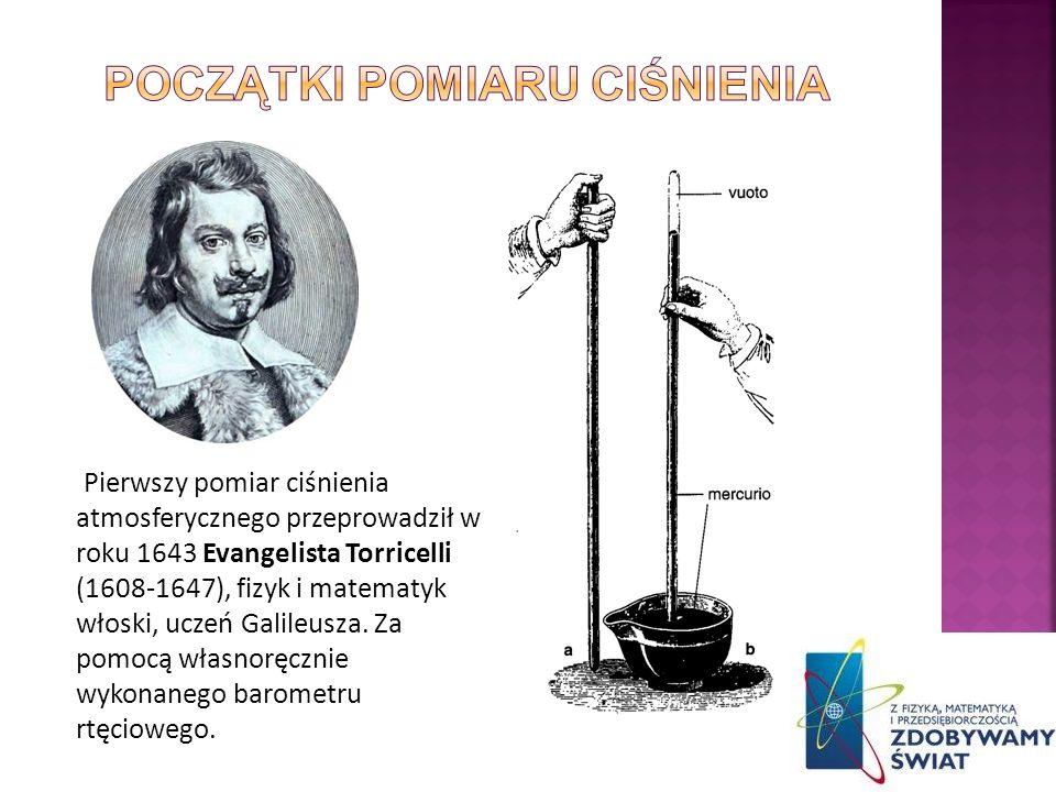 Pierwszy pomiar ciśnienia atmosferycznego przeprowadził w roku 1643 Evangelista Torricelli (1608-1647), fizyk i matematyk włoski, uczeń Galileusza. Za