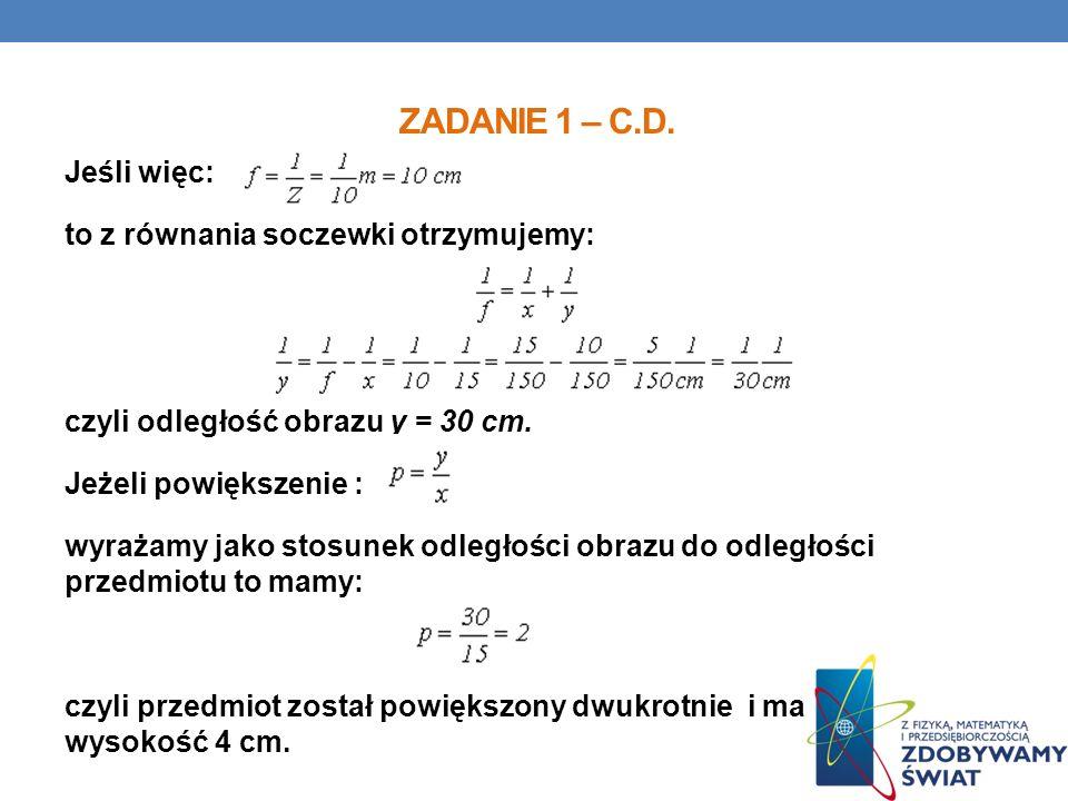 ZADANIE 1 – C.D. Jeśli więc: to z równania soczewki otrzymujemy: czyli odległość obrazu y = 30 cm. Jeżeli powiększenie : wyrażamy jako stosunek odległ