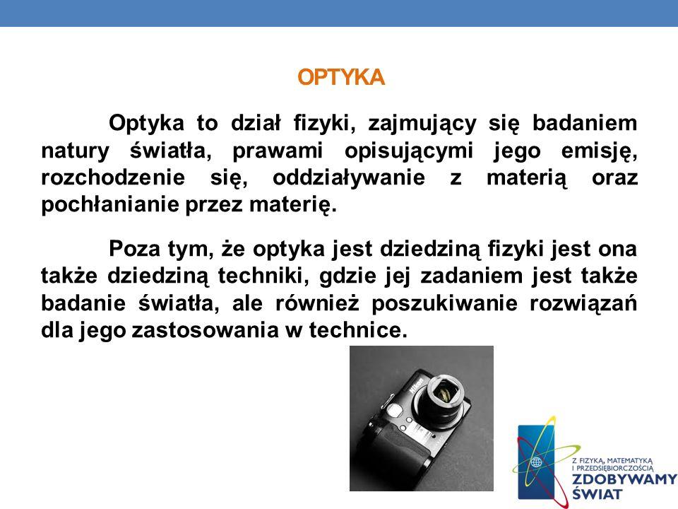 OPTYKA Optyka to dział fizyki, zajmujący się badaniem natury światła, prawami opisującymi jego emisję, rozchodzenie się, oddziaływanie z materią oraz pochłanianie przez materię.