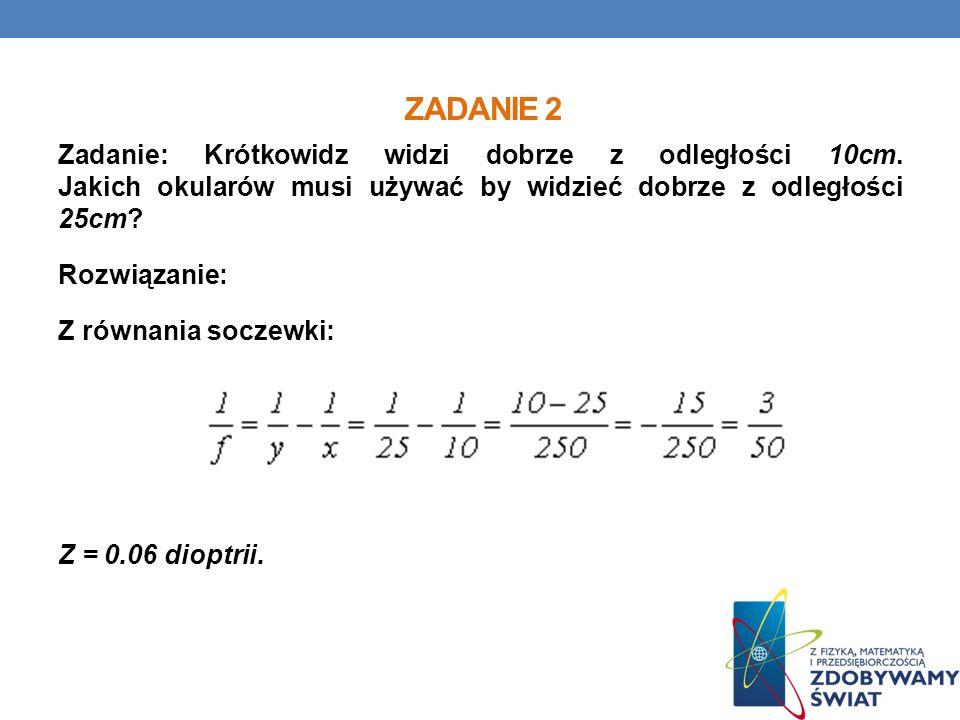 ZADANIE 2 Zadanie: Krótkowidz widzi dobrze z odległości 10cm. Jakich okularów musi używać by widzieć dobrze z odległości 25cm? Rozwiązanie: Z równania