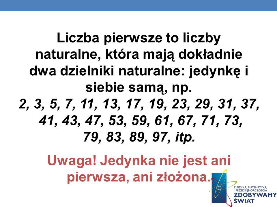 Liczba pierwsze to liczby naturalne, która mają dokładnie dwa dzielniki naturalne: jedynkę i siebie samą, np. 2, 3, 5, 7, 11, 13, 17, 19, 23, 29, 31,