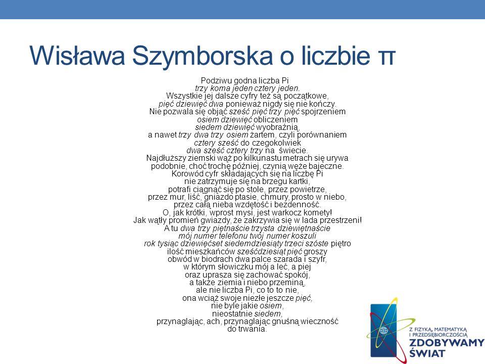Wisława Szymborska o liczbie π Podziwu godna liczba Pi trzy koma jeden cztery jeden. Wszystkie jej dalsze cyfry też są początkowe, pięć dziewięć dwa p