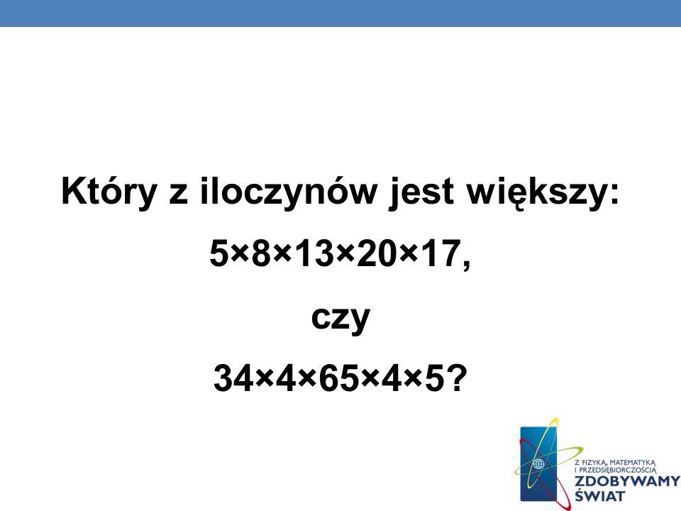 Który z iloczynów jest większy: 5×8×13×20×17, czy 34×4×65×4×5?