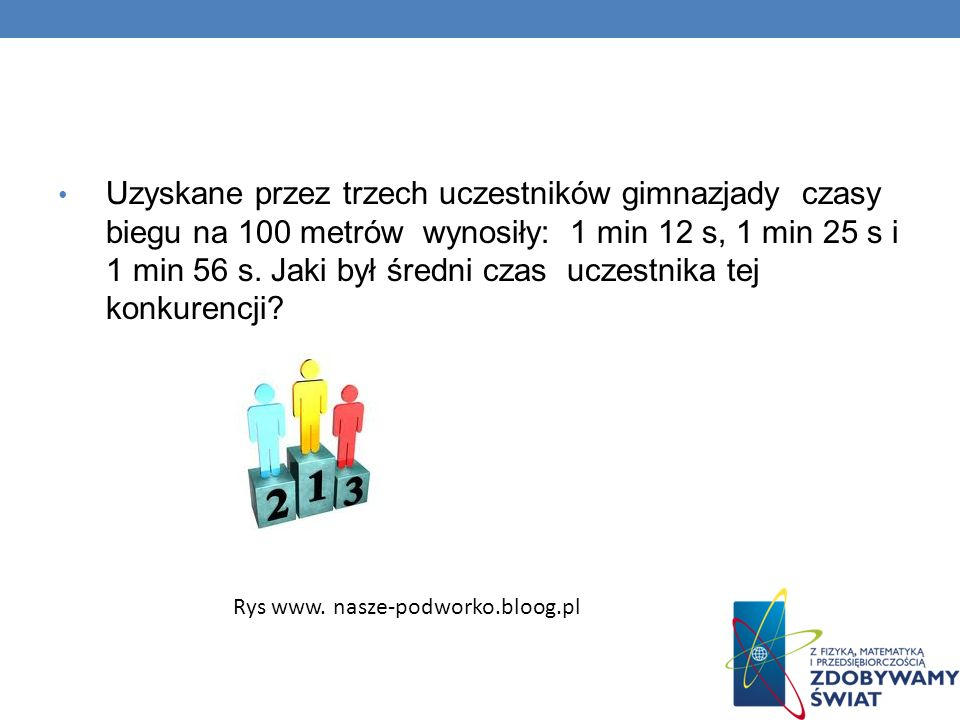 Uzyskane przez trzech uczestników gimnazjady czasy biegu na 100 metrów wynosiły: 1 min 12 s, 1 min 25 s i 1 min 56 s. Jaki był średni czas uczestnika