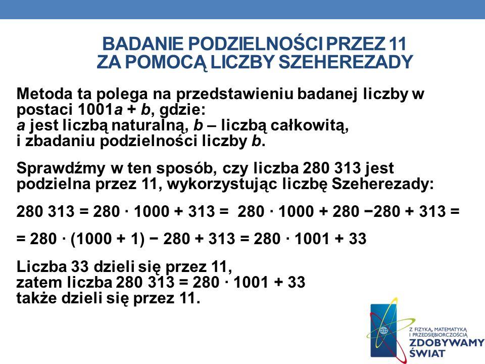 BADANIE PODZIELNOŚCI PRZEZ 11 ZA POMOCĄ LICZBY SZEHEREZADY Metoda ta polega na przedstawieniu badanej liczby w postaci 1001a + b, gdzie: a jest liczbą