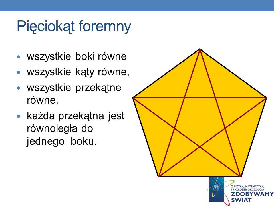 Pięciokąt foremny wszystkie boki równe wszystkie kąty równe, wszystkie przekątne równe, każda przekątna jest równoległa do jednego boku.