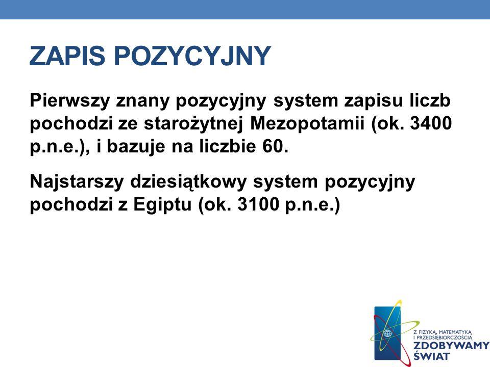ZAPIS POZYCYJNY Pierwszy znany pozycyjny system zapisu liczb pochodzi ze starożytnej Mezopotamii (ok. 3400 p.n.e.), i bazuje na liczbie 60. Najstarszy