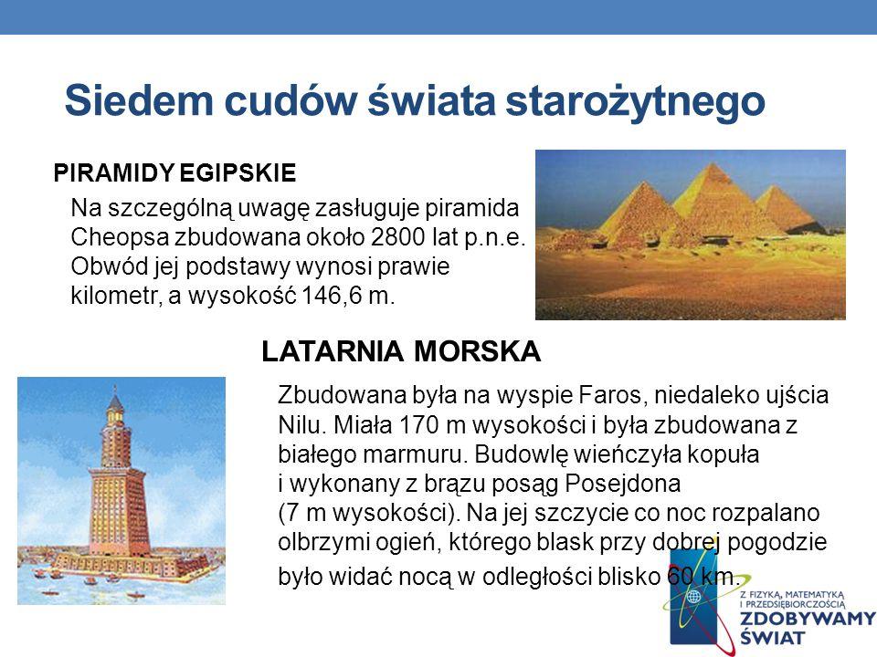 Siedem cudów świata starożytnego PIRAMIDY EGIPSKIE Na szczególną uwagę zasługuje piramida Cheopsa zbudowana około 2800 lat p.n.e. Obwód jej podstawy w