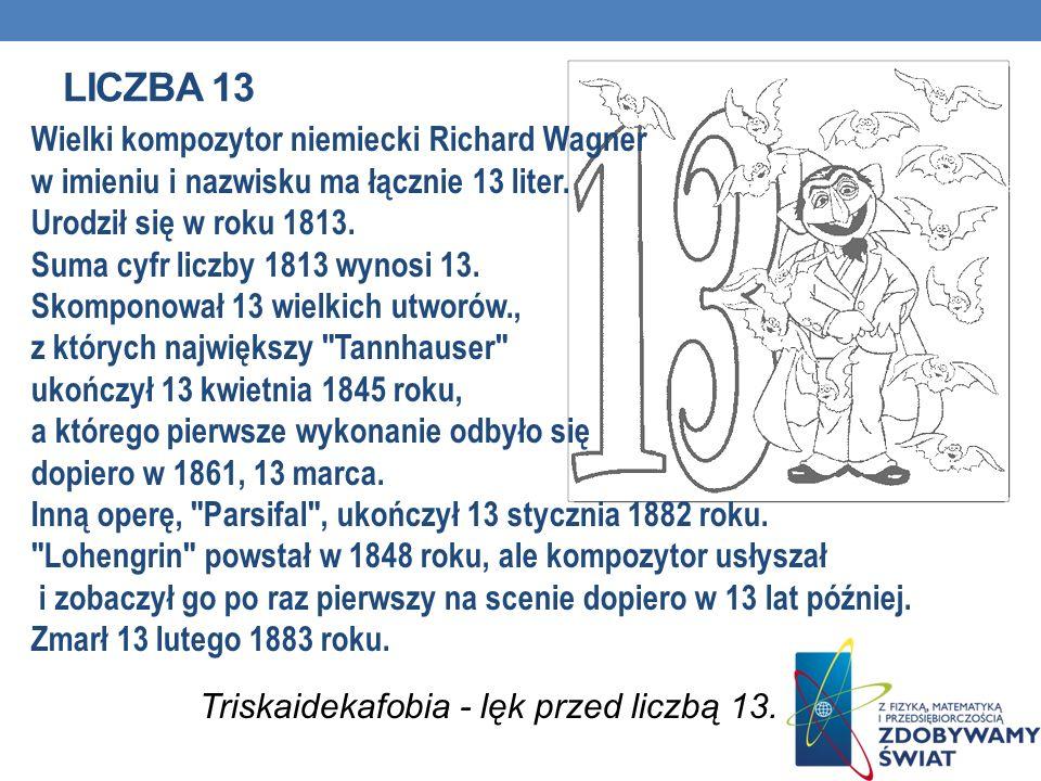 LICZBA 13 Wielki kompozytor niemiecki Richard Wagner w imieniu i nazwisku ma łącznie 13 liter. Urodził się w roku 1813. Suma cyfr liczby 1813 wynosi 1