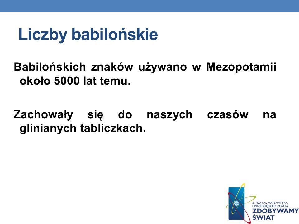 Liczby babilońskie Babilońskich znaków używano w Mezopotamii około 5000 lat temu. Zachowały się do naszych czasów na glinianych tabliczkach.